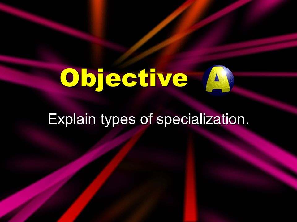 Explain types of specialization.