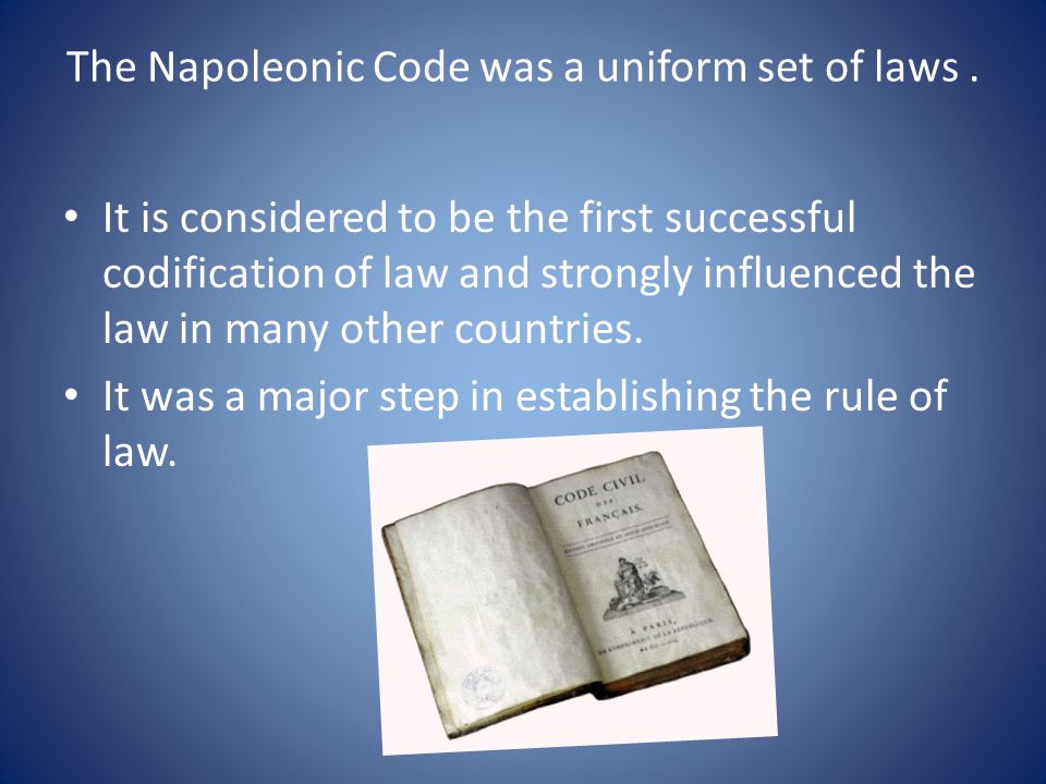 The Napoleonic Code was a uniform set of laws .