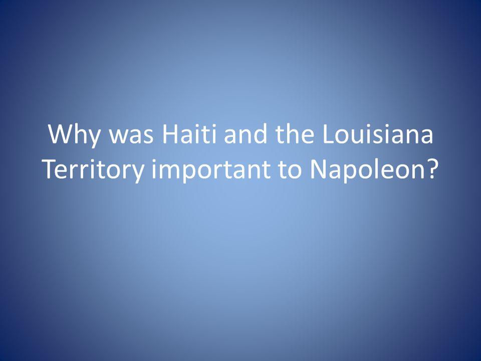 Why was Haiti and the Louisiana Territory important to Napoleon