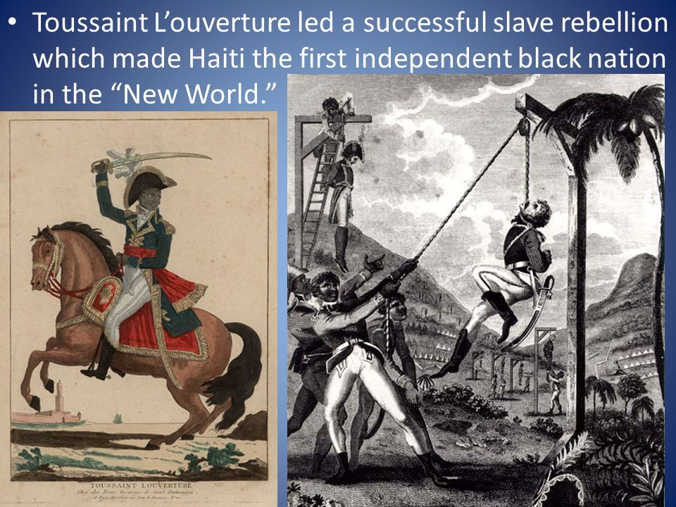 Toussaint L'ouverture led a successful slave rebellion which made Haiti the first independent black nation in the New World.