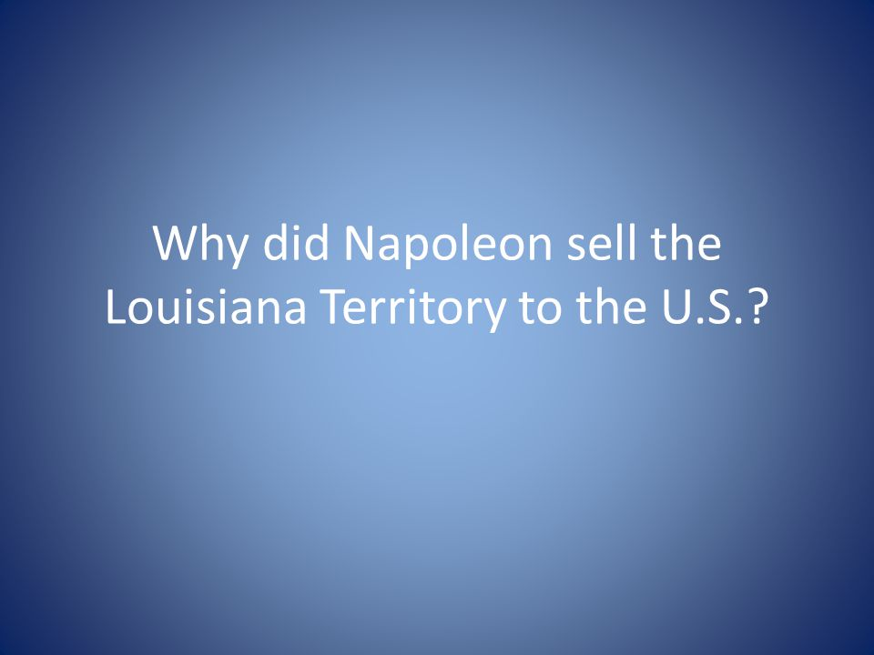 Why did Napoleon sell the Louisiana Territory to the U.S.
