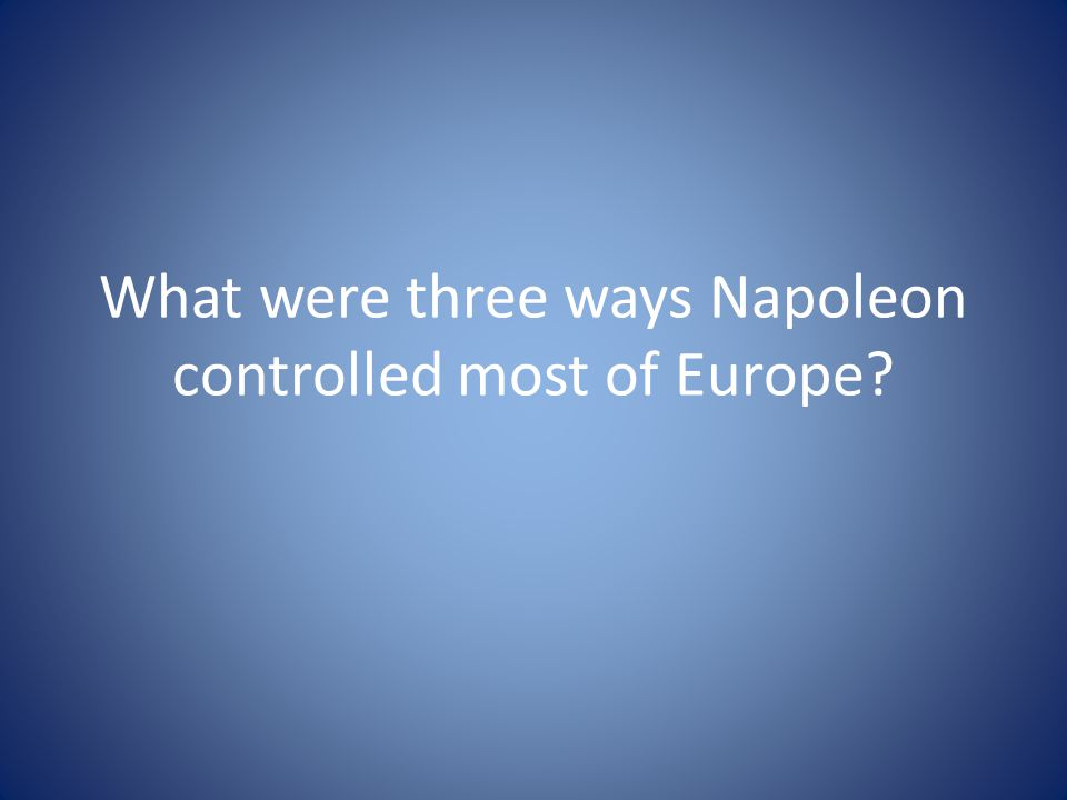 What were three ways Napoleon controlled most of Europe