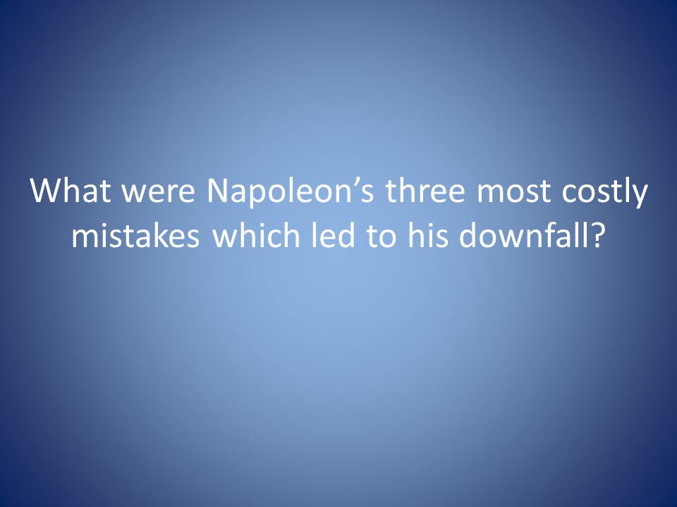 What were Napoleon's three most costly mistakes which led to his downfall
