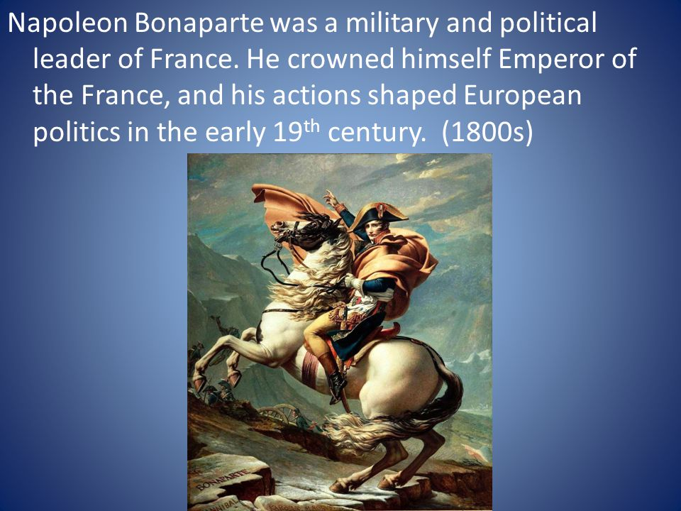 Napoleon Bonaparte was a military and political leader of France
