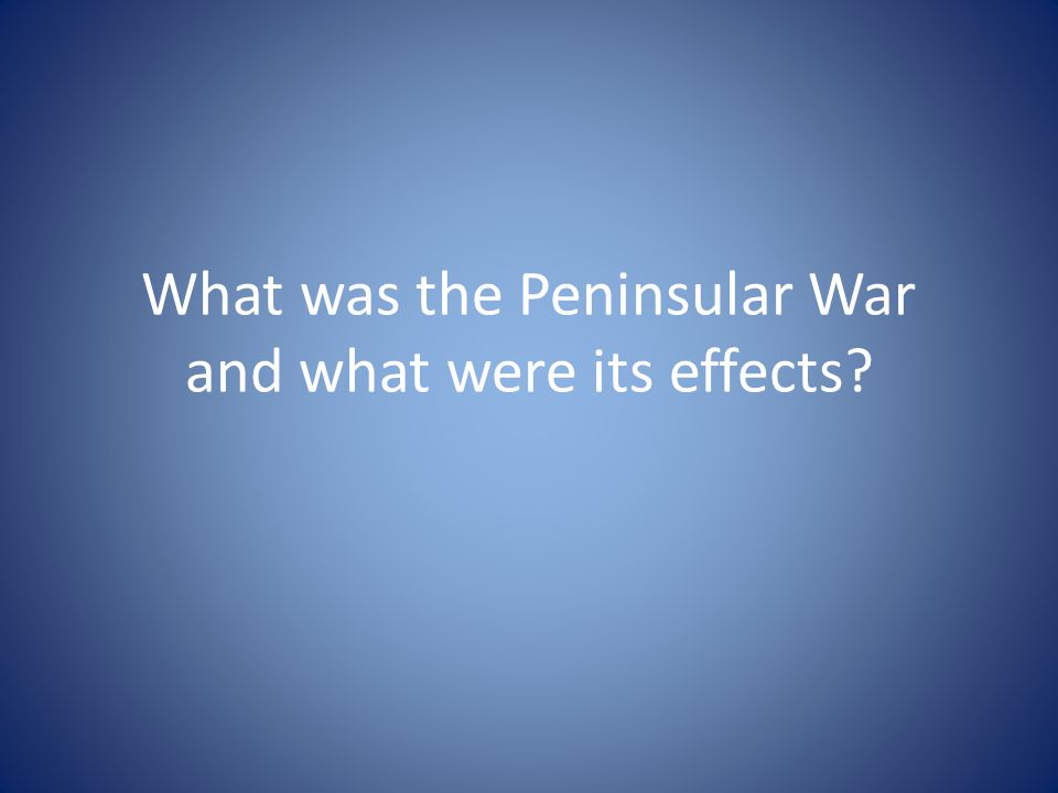 What was the Peninsular War and what were its effects
