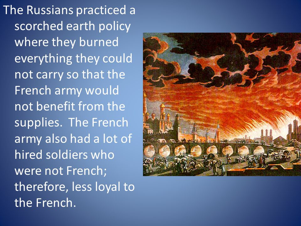 The Russians practiced a scorched earth policy where they burned everything they could not carry so that the French army would not benefit from the supplies.