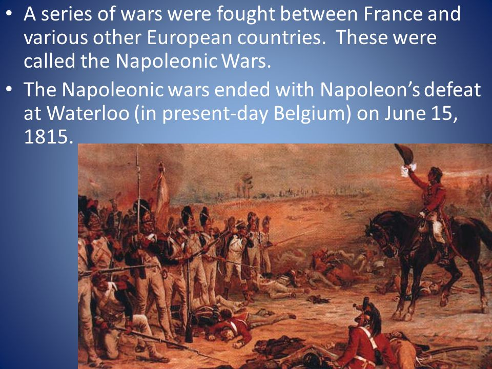 A series of wars were fought between France and various other European countries. These were called the Napoleonic Wars.