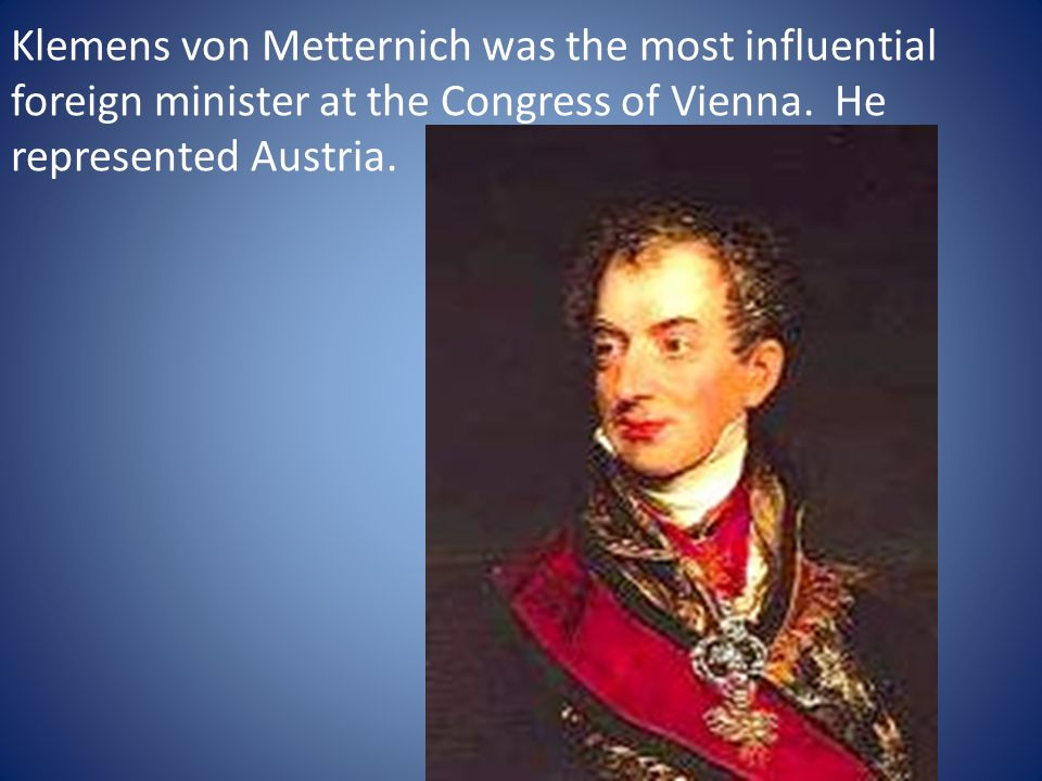 Klemens von Metternich was the most influential foreign minister at the Congress of Vienna.