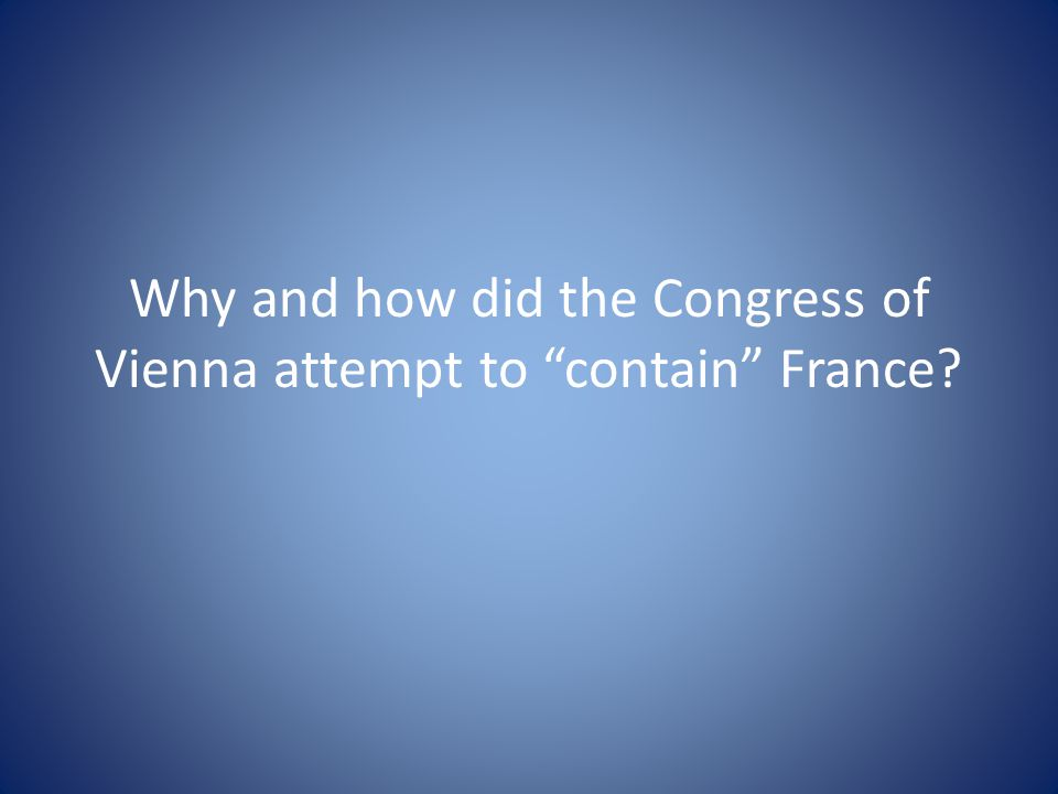 Why and how did the Congress of Vienna attempt to contain France