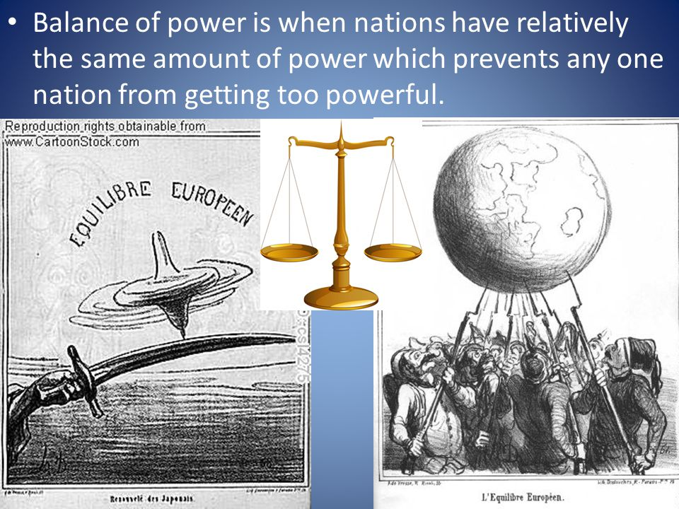Balance of power is when nations have relatively the same amount of power which prevents any one nation from getting too powerful.