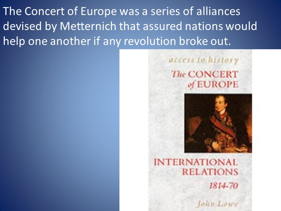 The Concert of Europe was a series of alliances devised by Metternich that assured nations would help one another if any revolution broke out.