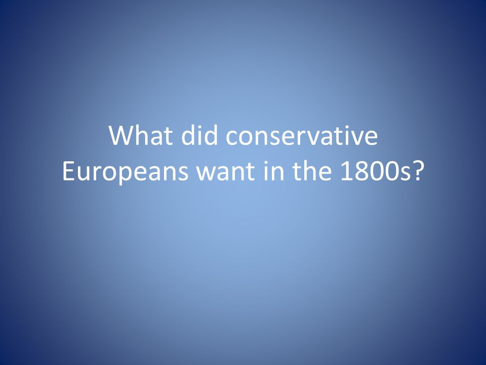 What did conservative Europeans want in the 1800s