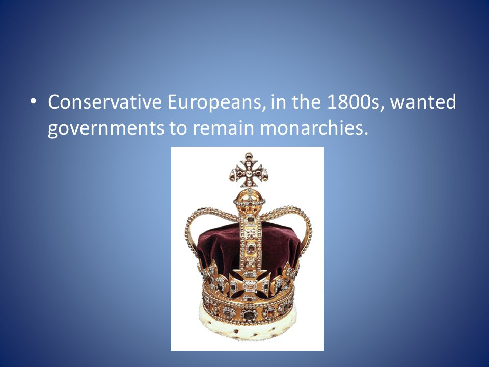Conservative Europeans, in the 1800s, wanted governments to remain monarchies.