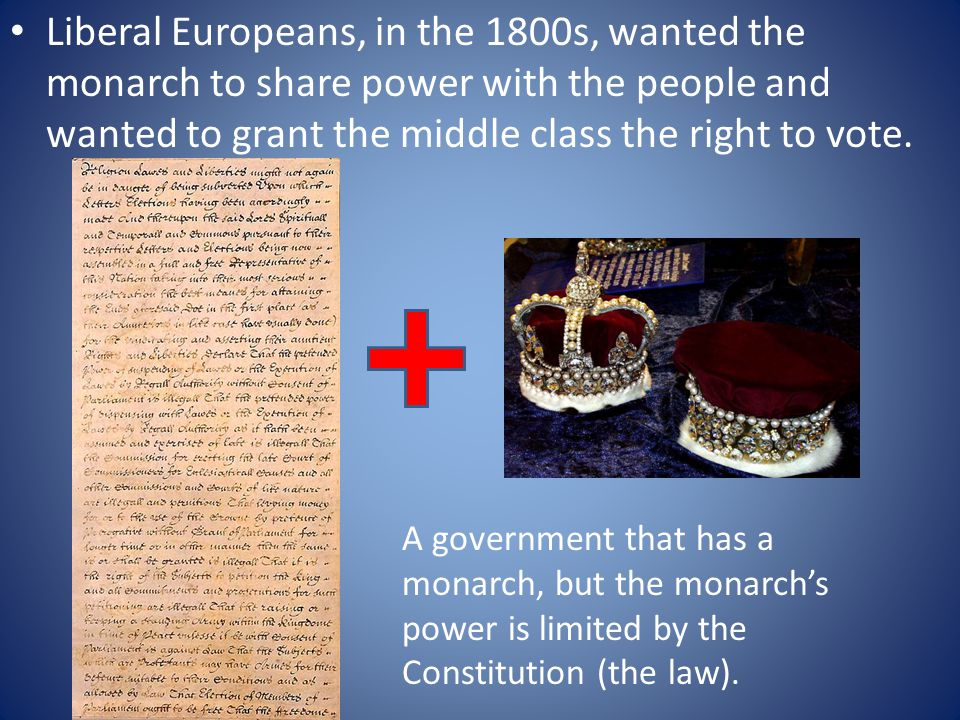 Liberal Europeans, in the 1800s, wanted the monarch to share power with the people and wanted to grant the middle class the right to vote.