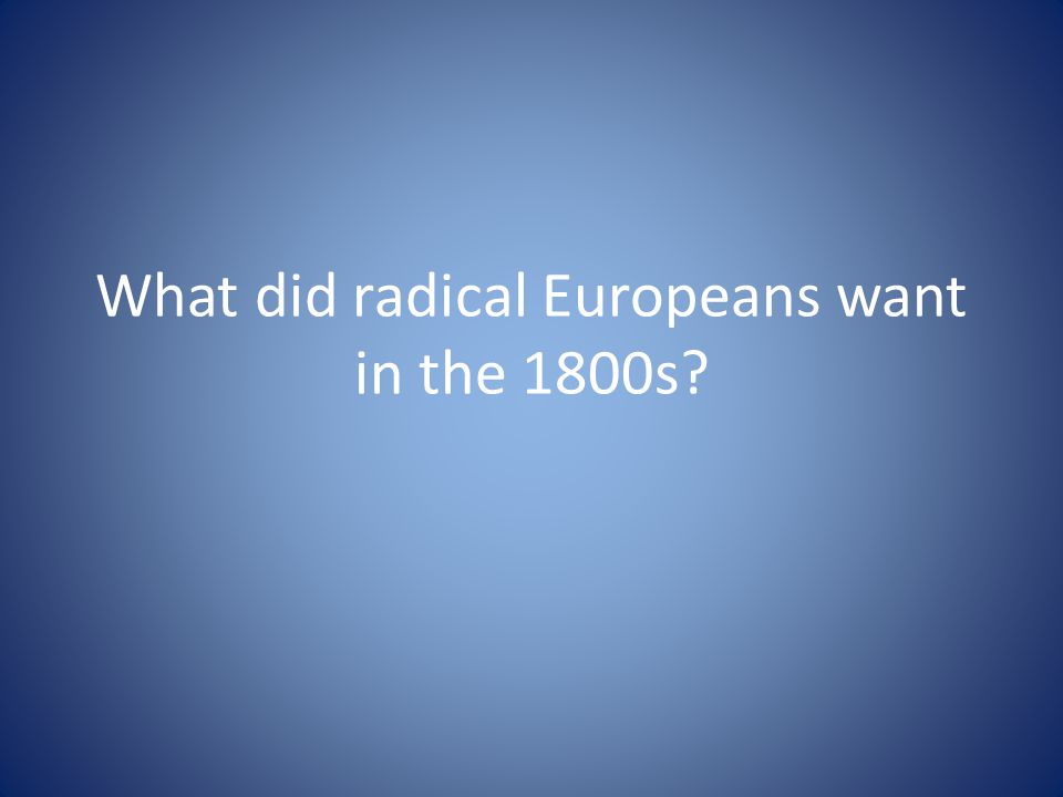 What did radical Europeans want in the 1800s