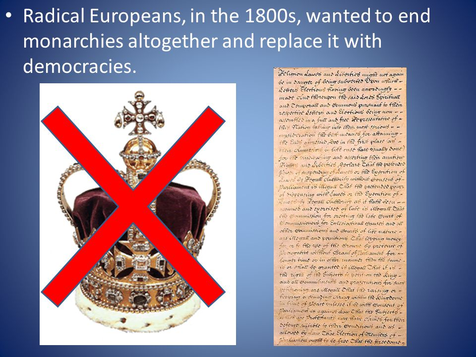 Radical Europeans, in the 1800s, wanted to end monarchies altogether and replace it with democracies.