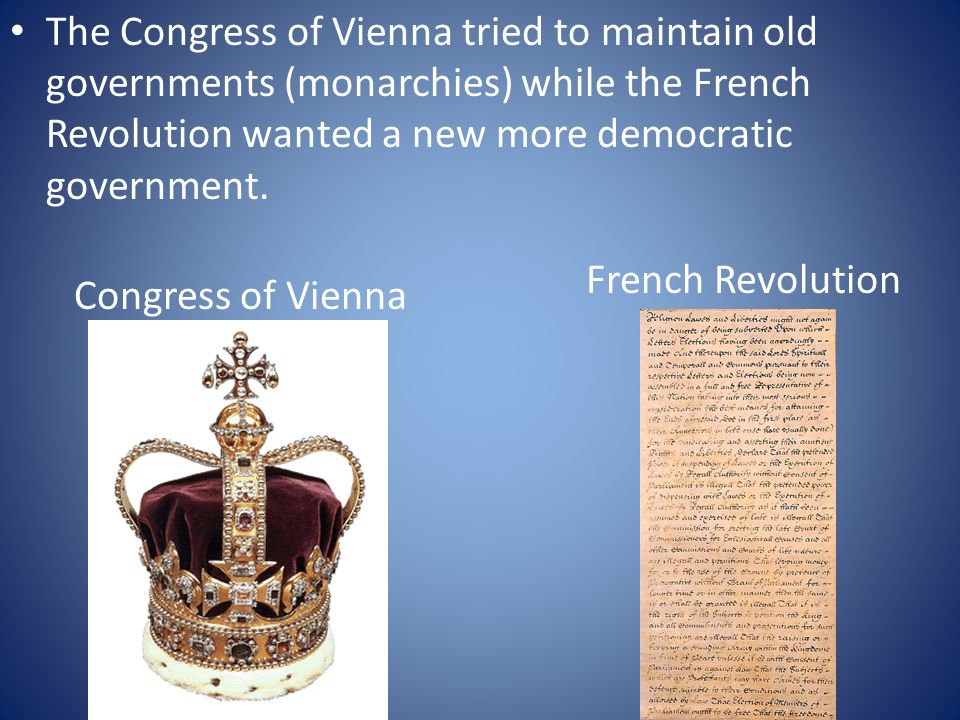 The Congress of Vienna tried to maintain old governments (monarchies) while the French Revolution wanted a new more democratic government.