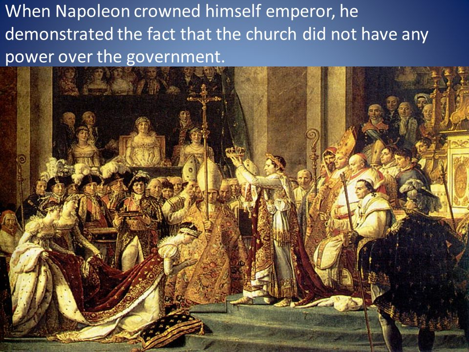 When Napoleon crowned himself emperor, he demonstrated the fact that the church did not have any power over the government.