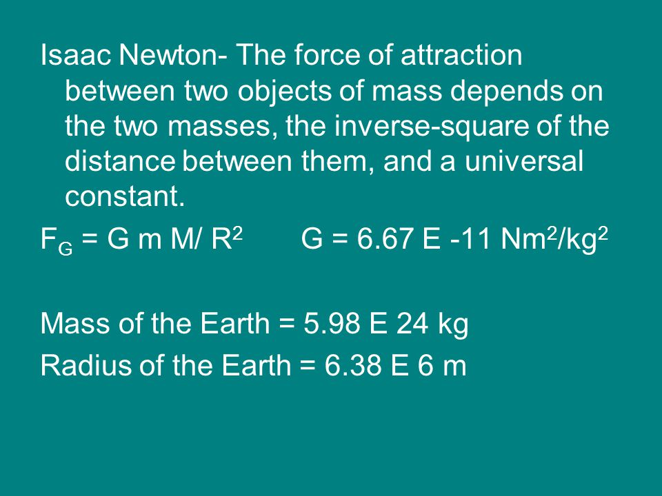 Isaac Newton- The force of attraction between two objects of mass depends on the two masses, the inverse-square of the distance between them, and a universal constant.