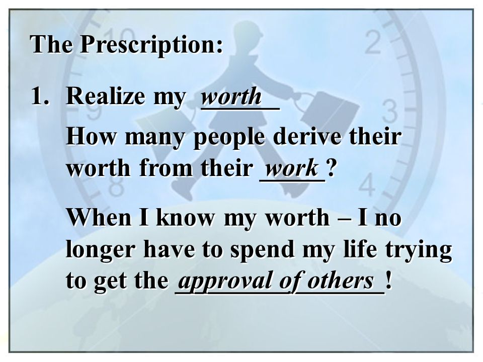 The Prescription: 1. Realize my ______. worth. How many people derive their worth from their _____