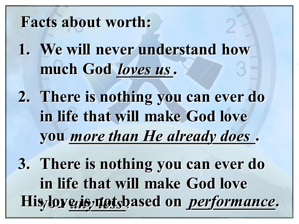 Facts about worth: 1. We will never understand how much God _______. loves us. 2.