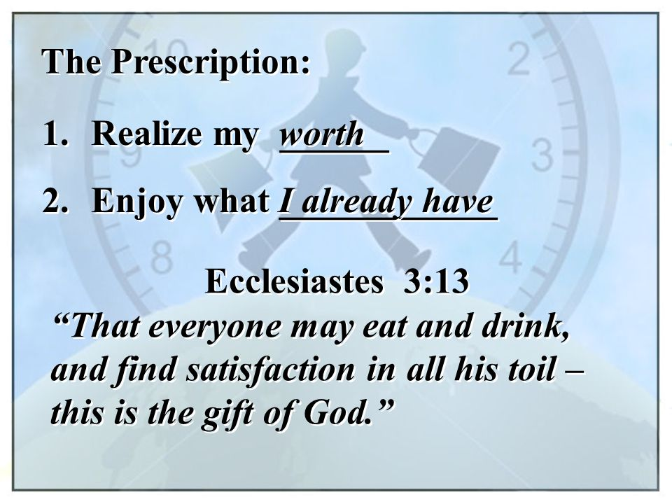 The Prescription: 1. Realize my ______. worth. 2. Enjoy what ____________. I already have. Ecclesiastes 3:13.