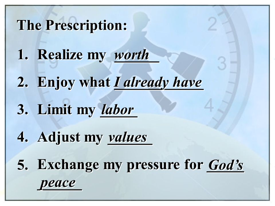 The Prescription: 1. Realize my ______. worth. 2. Enjoy what ____________. I already have. 3.