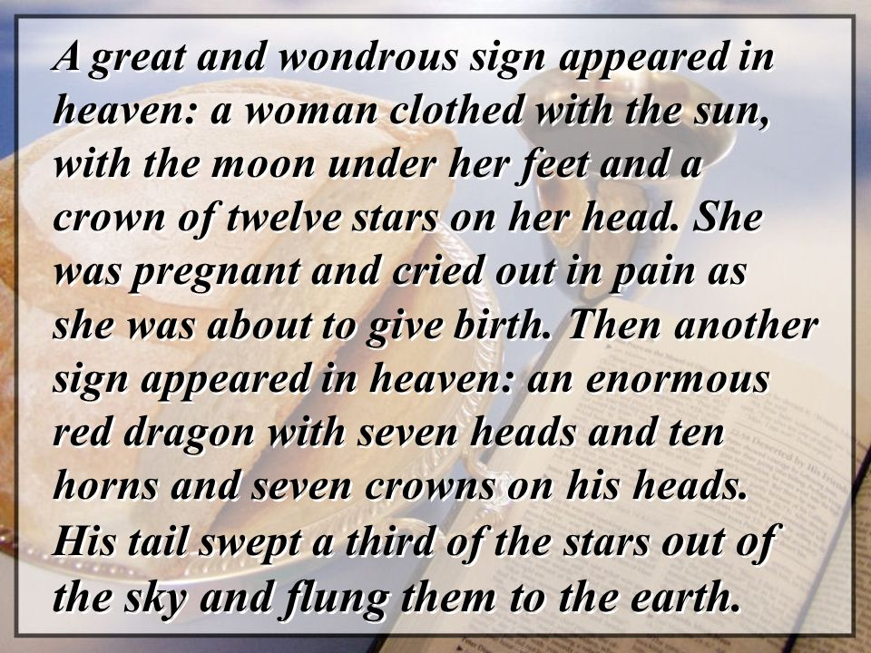 A great and wondrous sign appeared in heaven: a woman clothed with the sun, with the moon under her feet and a crown of twelve stars on her head.