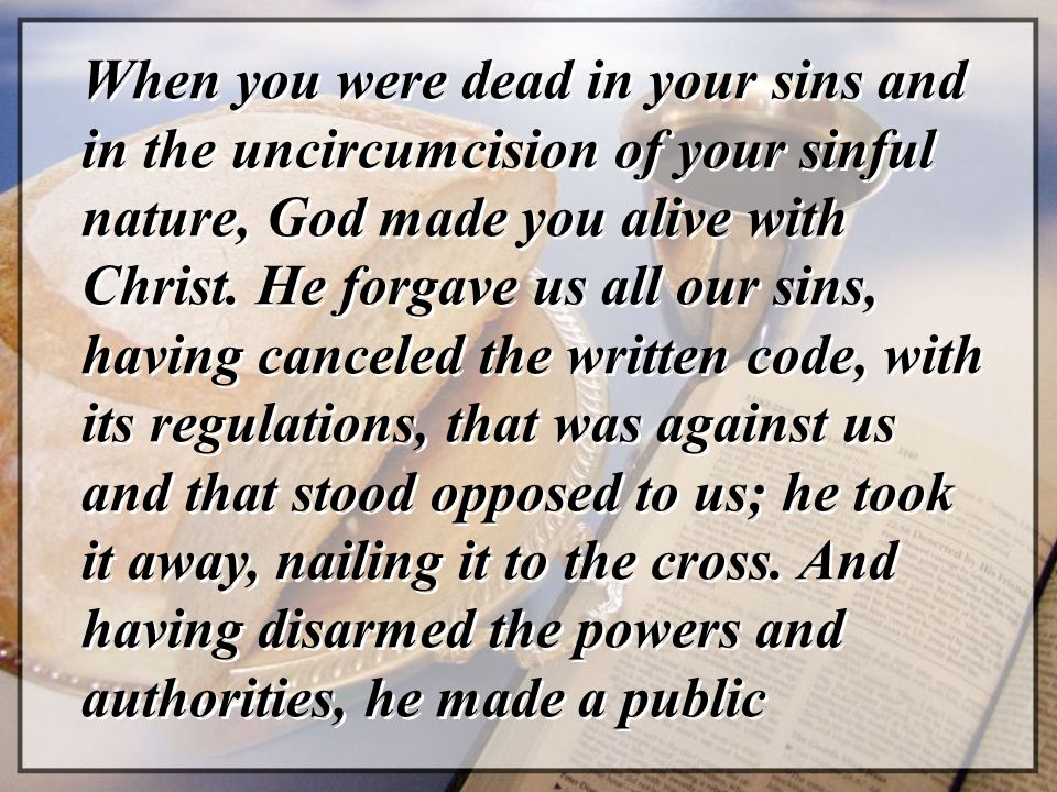 When you were dead in your sins and in the uncircumcision of your sinful nature, God made you alive with Christ.