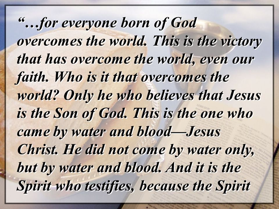 …for everyone born of God overcomes the world