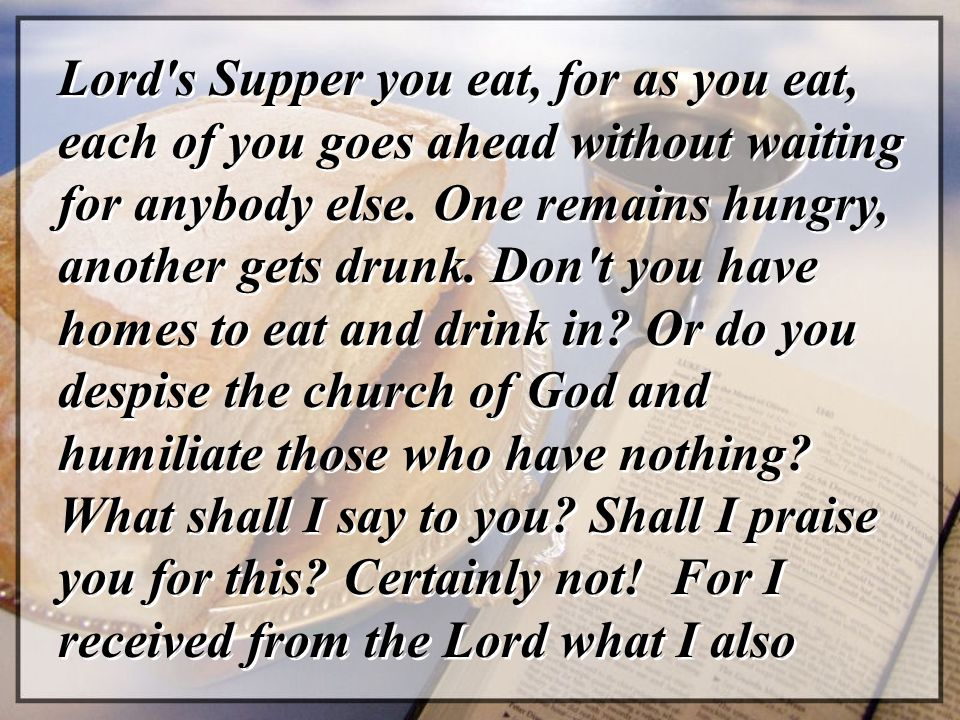 Lord s Supper you eat, for as you eat, each of you goes ahead without waiting for anybody else.