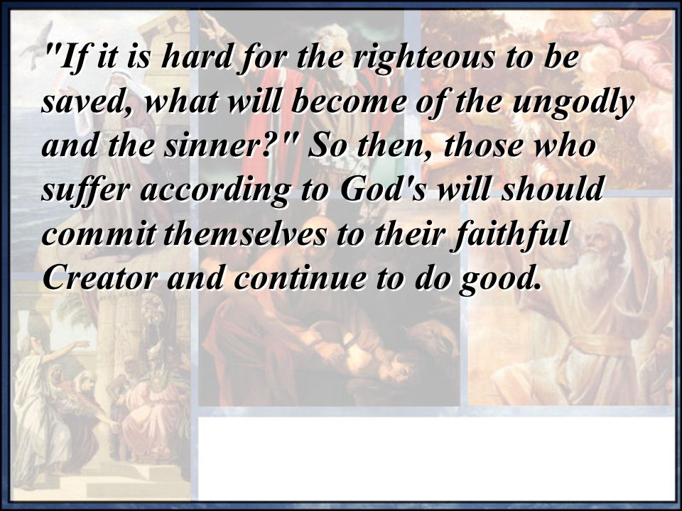 If it is hard for the righteous to be saved, what will become of the ungodly and the sinner So then, those who suffer according to God s will should commit themselves to their faithful Creator and continue to do good.