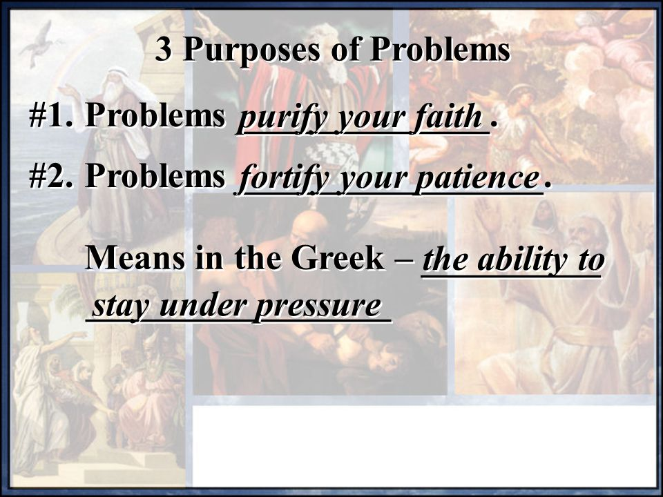 3 Purposes of Problems #1. Problems ______________. purify your faith. #2. Problems _________________.