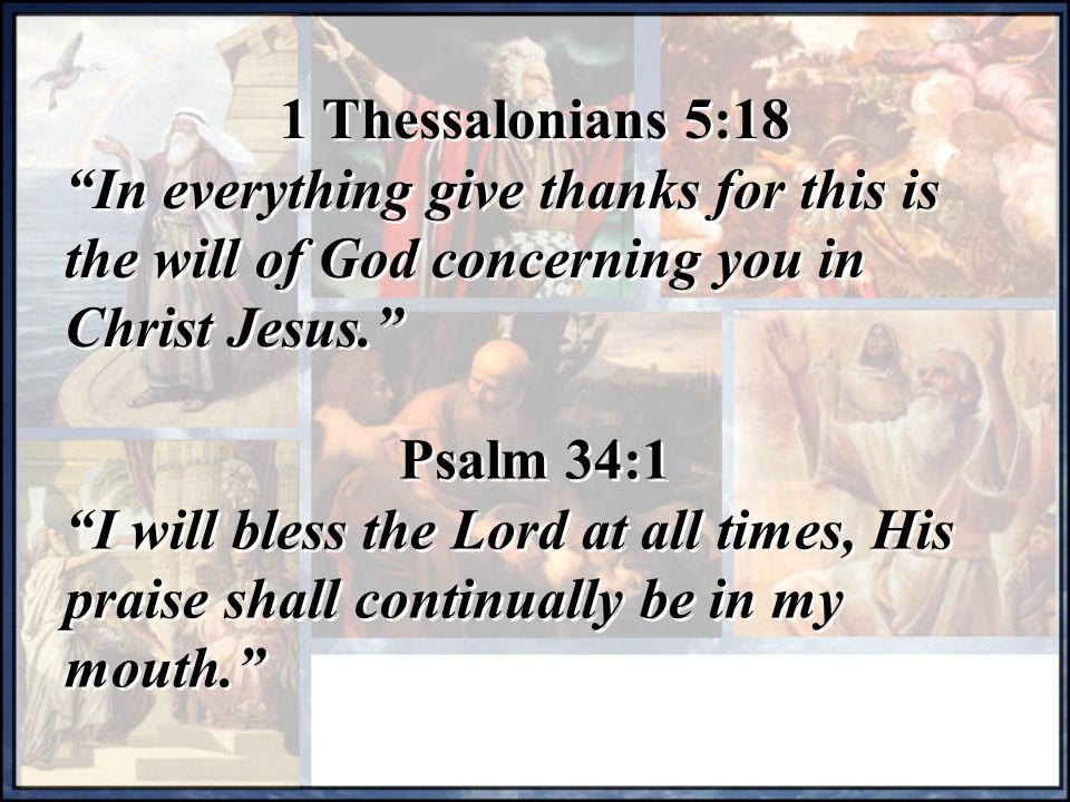 1 Thessalonians 5:18 In everything give thanks for this is the will of God concerning you in Christ Jesus.