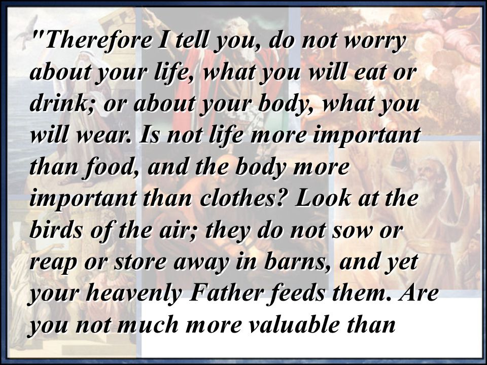 Therefore I tell you, do not worry about your life, what you will eat or drink; or about your body, what you will wear.