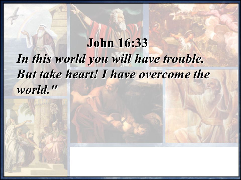 John 16:33 In this world you will have trouble. But take heart! I have overcome the world.