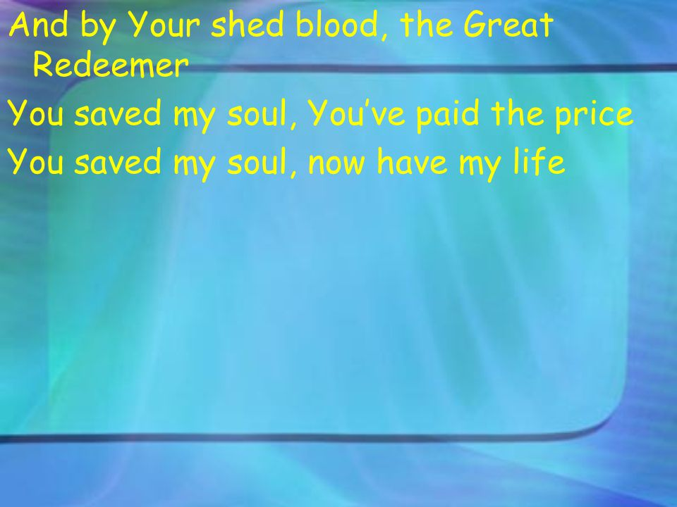And by Your shed blood, the Great Redeemer