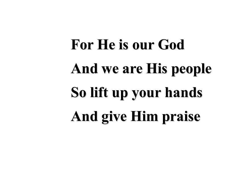 For He is our God And we are His people So lift up your hands And give Him praise