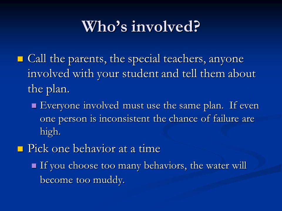 Who's involved Call the parents, the special teachers, anyone involved with your student and tell them about the plan.