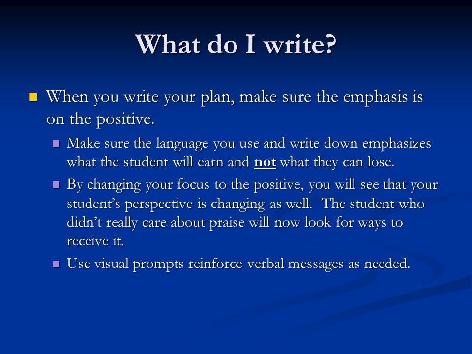 What do I write When you write your plan, make sure the emphasis is on the positive.