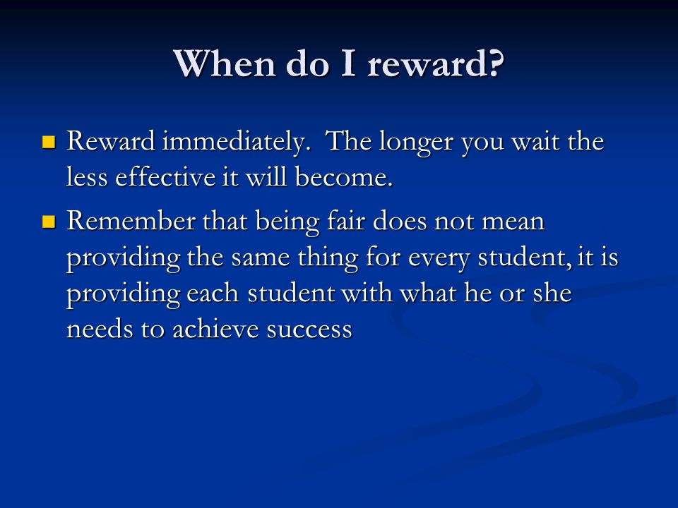 When do I reward Reward immediately. The longer you wait the less effective it will become.