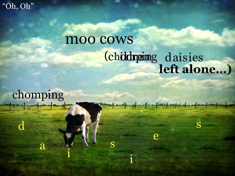 moo cows ( c i o l m d r p e i n n g d a i s i e s left alone…)