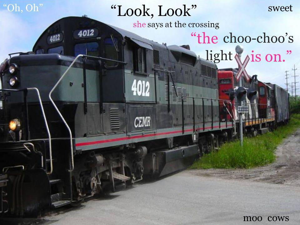 Look, Look the is on. choo-choo's light Oh, Oh sweet moo cows