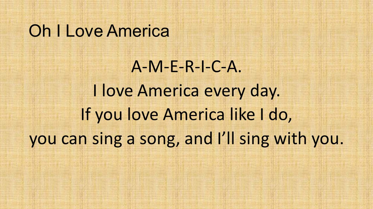 Oh I Love America A-M-E-R-I-C-A. I love America every day.