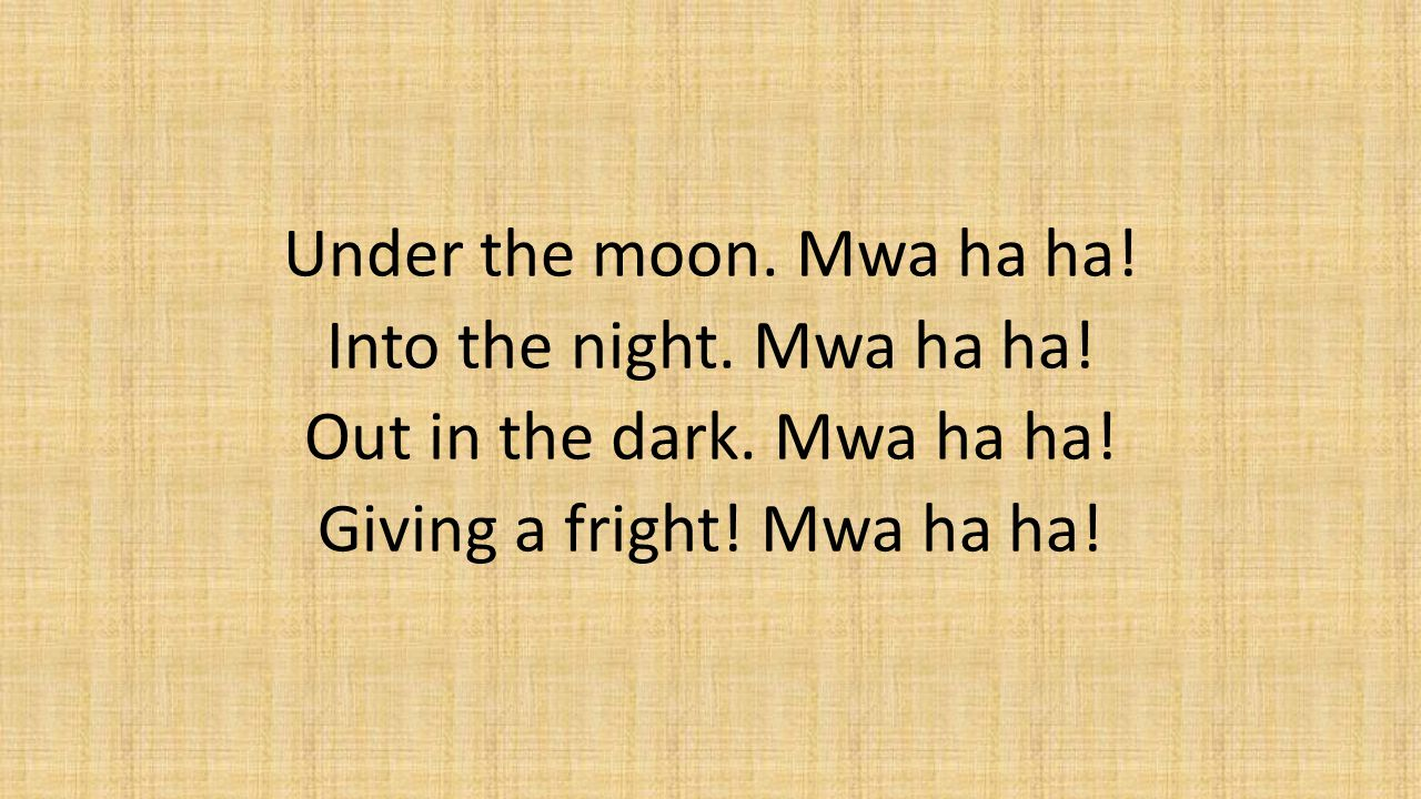 Under the moon. Mwa ha ha. Into the night. Mwa ha ha. Out in the dark