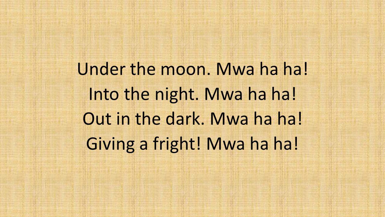 Under the moon. Mwa ha ha. Into the night. Mwa ha ha. Out in the dark