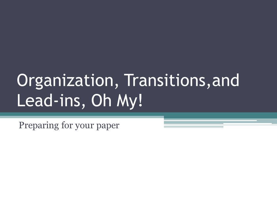 Organization, Transitions,and Lead-ins, Oh My!
