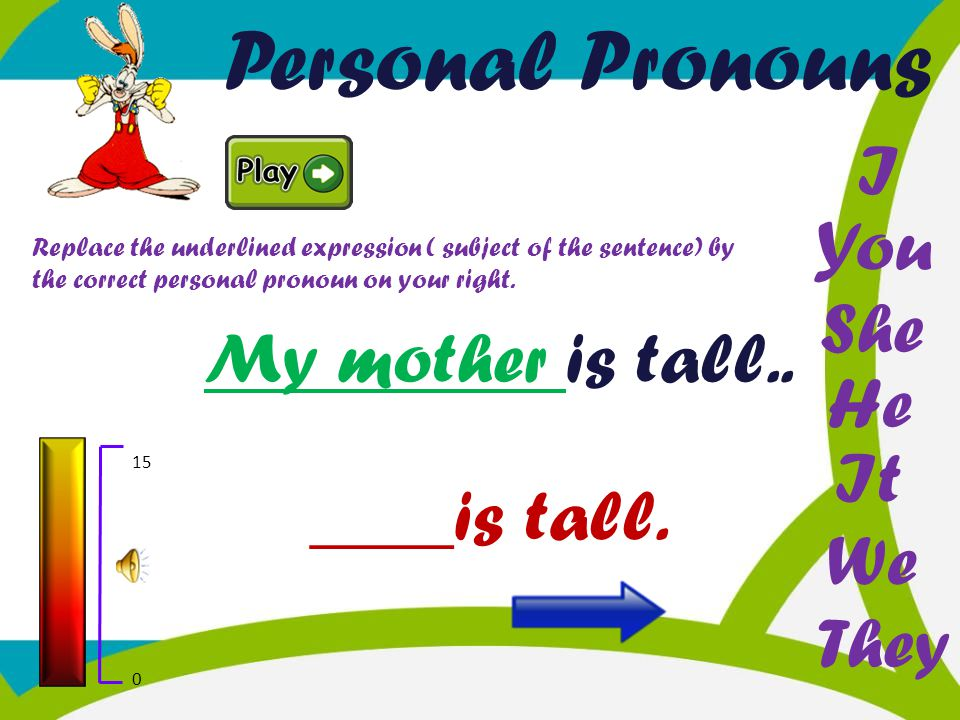 Personal Pronouns I You She My mother is tall.. He It ____is tall. We