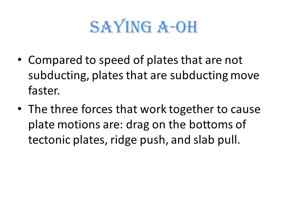 Saying A-Oh Compared to speed of plates that are not subducting, plates that are subducting move faster.