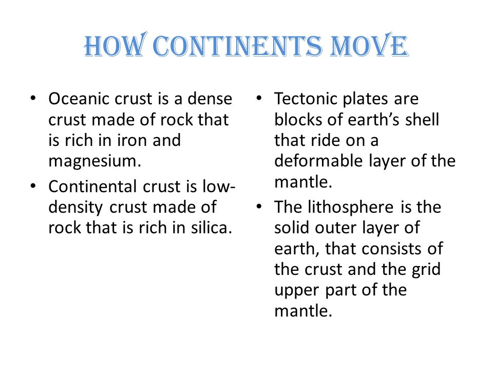 How Continents Move Oceanic crust is a dense crust made of rock that is rich in iron and magnesium.